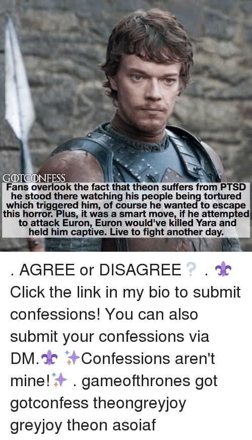 Memes, Link, and Live: GOTCOONFESS  Fans overlook the fact that theon suffers from PTSD  he stood there watching his people being tortured  which triggered him, of course he wanted to escape  this horror. Plus, it was a smart move, if he attempted  to attack Euron, Euron would've killed Yara and  held him captive. Live to fight another day. . AGREE or DISAGREE❔ . ⚜Click the link in my bio to submit confessions! You can also submit your confessions via DM.⚜ ✨Confessions aren't mine!✨ . gameofthrones got gotconfess theongreyjoy greyjoy theon asoiaf