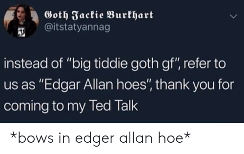 "Hoe, Hoes, and Thank You: Goth Fackie Burkhart  @itstatyannag  instead of ""big tiddie goth gf"", refer to  us as ""Edgar Allan hoes'"" thank you for  coming to my led lalk *bows in edger allan hoe*"