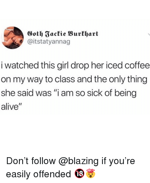 """Alive, Memes, and Coffee: Goth Fackie Burklhart  @itstatyannag  i watched this girl drop her iced coffee  on my way to class and the only thing  she said was """"i am so sick of being  alive"""" Don't follow @blazing if you're easily offended 🔞🤯"""