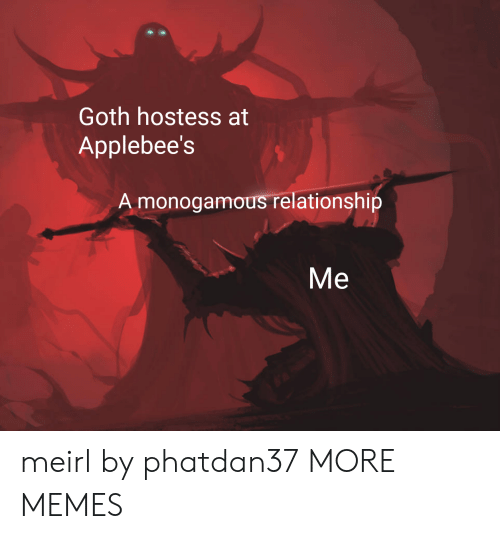 Dank, Memes, and Target: Goth hostess at  Applebee's  A monogamous relationship  Me meirl by phatdan37 MORE MEMES