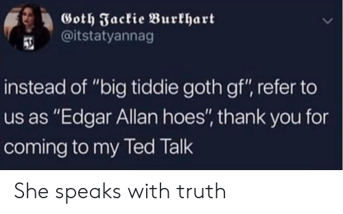 """Ted, Thank You, and Truth: Goth Jackie Burkhart  @itstatyannag  instead of """"big tiddie goth gf"""", refer to  us as """"Edgar Allan hoes"""", thank you for  coming to my Ted Talk She speaks with truth"""