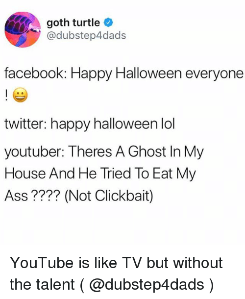 Ass, Facebook, and Halloween: goth turtle  @dubstep4dads  facebook: Happy Halloween everyone  twitter: happy halloween lol  youtuber: Theres A Ghost In My  House And He Tried To Eat My  Ass ???? (Not Clickbait) YouTube is like TV but without the talent ( @dubstep4dads )