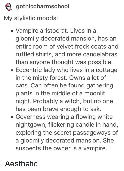 Cats, Tumblr, and Aesthetic: gothiccharmschool  My stylistic moods:  Vampire aristocrat. Lives in a  gloomily decorated mansion, has an  entire room of velvet frock coats and  ruffled shirts, and more candelabra:s  than anyone thought was possible.  Eccentric lady who lives in a cottage  in the misty forest. Owns a lot of  cats. Can often be found gathering  plants in the middle of a moonlit  night. Probably a witch, but no one  has been brave enough to ask.  Governess wearing a flowing white  nightgown, flickering candle in hand,  exploring the secret passageways of  a gloomily decorated mansion. She  suspects the owner is a vampire.