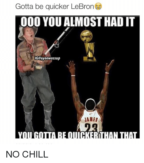 You Almost Had It, Chills, and  Almost: Gotta be quicker LeBron  000 YOU ALMOST HAD IT  IGCayeewassup  JAMES NO CHILL
