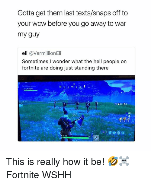 Memes, Wcw, and Wshh: Gotta get them last texts/snaps off to  your wcw before you go away to war  my guy  eli @VermillionEli  Sometimes I wonder what the hell people on  fortnite are doing just standing there  NE This is really how it be! 🤣☠️ Fortnite WSHH