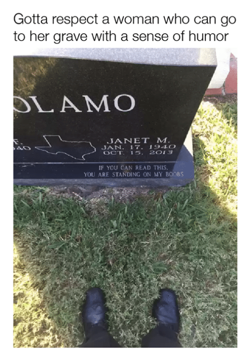 Dank, Respect, and Boobs: Gotta respect a woman who can go  to her grave with a sense of humor  SLAM COO  JANET M  JAN  17. 194 O  OCT. 15. 2 O 13  IF YOU CAN READ THIS.  YOU ARE STANDING ON MY BOOBS