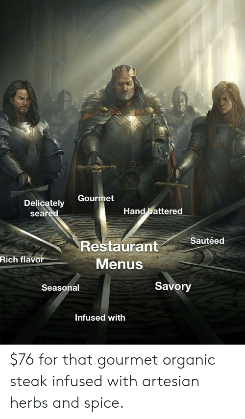 Reddit, Restaurant, and Spice: Gourmet  Delicately  seared  Hand battered  Sautéed  Restaurant  Rich flavor  Menus  Savory  Seasonal  Infused with $76 for that gourmet organic steak infused with artesian herbs and spice.
