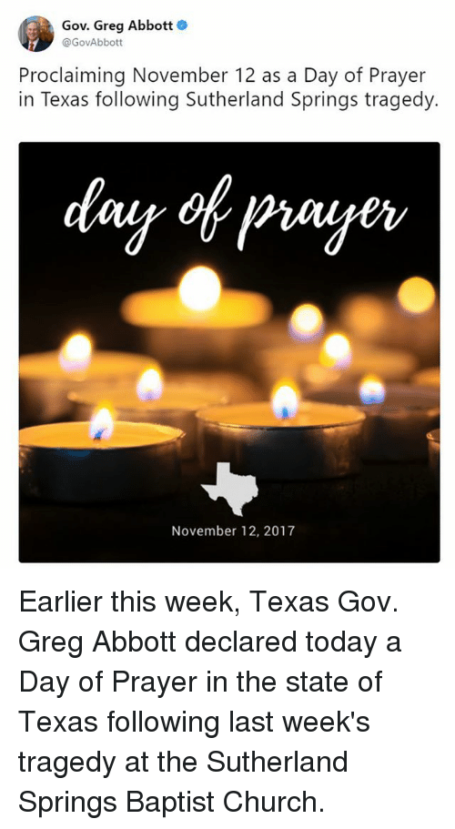 Church, Memes, and Texas: Gov. Greg Abbott  @GovAbbott  Proclaiming November 12 as a Day of Prayer  in Texas following Sutherland Springs tragedy.  November 12, 2017 Earlier this week, Texas Gov. Greg Abbott declared today a Day of Prayer in the state of Texas following last week's tragedy at the Sutherland Springs Baptist Church.