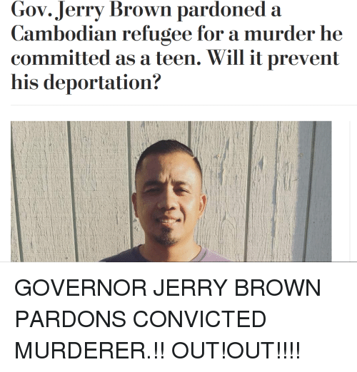 Convicted, Jerry Brown, and Murder: Gov.Jerry Brown pardoned a  Cambodian refugee for a  committed as a teen. Will it prevent  his deportation?  murder he  CO  C)