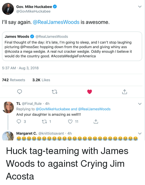 Ass, Crying, and Good: Gov. Mike Huckabee  @GovMikeHuckabee  l'll say again. @RealJamesWoods is awesome  James Woods Ф @RealJamesWoods  Final thought of the day: it's late, I'm going to sleep, and I can't stop laughing  picturing @PressSec hopping down from the podium and giving whiny ass  @Acosta a mega wedgie. A real nut cracker wedgie. Oddly enough I believe it  would do the country good. #AcostaWedgieForAmerica  5:37 AM Aug 3, 2018  742 Retweets3.2K Likes  TL @Final_Rule 4h  Replying to @GovMikeHuckabee and @RealJamesWoods  And your daughter is amazing as well!!!  3  Margaret C. @knittiotsavant 4h