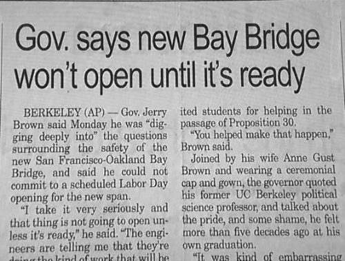 "Labor Day, San Francisco, and Science: Gov. says new Bay Bridge  won't open until its ready  BERKELEY (AP)_ Gov. Jerry ited students for helping in the  Brown said Monday he was ""dig- passage of Proposition 30.  ging deeply into"" the questions You helped make that happen,""  surrounding the safety of the Brown said  new San Francisco-Oakland Bay Joined by his wife Anne Gust  Bridge, and said he could not Brown and wearing a ceremonial  commit to a scheduled Labor Day cap and gown, the governor quoted  opening for the new span.  ""I take it very seriously and science professor, and talked about  that thing is not going to open un the pride, and some shame, he felt  less it's ready"" he said. ""The engi more than five decades ago at his  neers are telling me that they're own graduation.  his former UC Berkeley political  ito rind ouork that will be  It was kind of embarrassing"