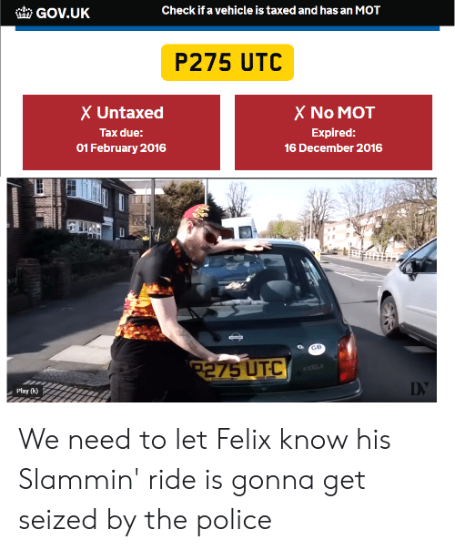 Police, Utc, and The Police: GOV.UK  Check if a vehicle is taxed and has an MOT  P275 UTC  X Untaxed  Tax due:  01 February 2016  X No MOT  Expired:  16 December 2016  GB  Play (k) We need to let Felix know his Slammin' ride is gonna get seized by the police