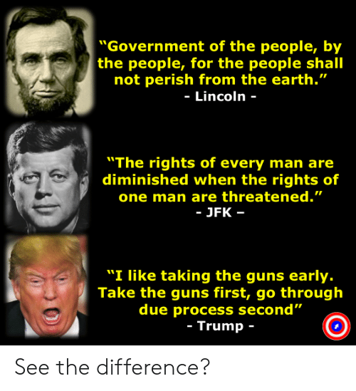 """Guns, Earth, and Lincoln: """"Government of the people, by  the people, for the people shall  not perish from the earth.""""  - Lincoln -  """"The rights of every man are  diminished when the rights of  one man are threatened.""""  JFK-  """"I like taking the guns early.  Take the guns first, go through  due process second  Trump See the difference?"""