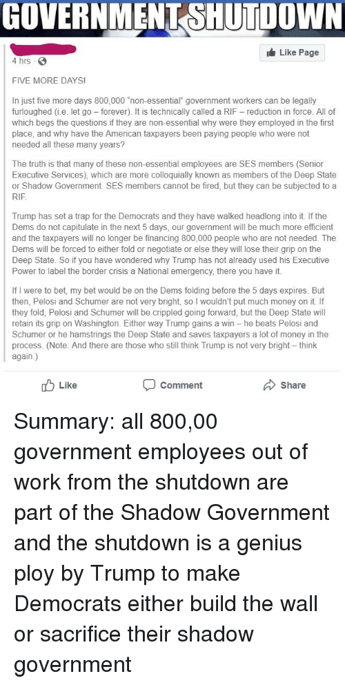 """Money, Trap, and Work: GOVERNMENT SHUTDOWN  Like Page  4 hrs S  FIVE MORE DAYS  In just five more days 800,000 """"non-essential"""" government workers can be legally  furloughed (i.e. let go forever). It is technically called a RIF reduction in force. All of  which begs the questions if they are non-essential why were they employed in the first  place, and why have the American taxpayers been paying people who were not  needed all these many years?  The truth is that many of these non-essential employees are SES members (Senior  Executive Services), which are more colloquially known as members of the Deep State  or Shadow Government. SES members cannot be fired, but they can be subjected to a  RIF  Trump has set a trap for the Democrats and they have walked headlong into it. If the  Dems do not capitulate in the next 5 days, our government will be much more efficient  and the taxpayers will no longer be financing 800,000 people who are not needed. The  Dems be forced to either fold or negotiate or else they will lose their grip on the  Deep State. So if you have wondered why Trump has not already used his Executive  Power to label the border crisis a National emergency, there you have it.  If I were to bet, my bet would be on the Dems folding before the 5 days expires. But  then, Pelosi and Schumer are not very bright, so I wouldn't put much money on it. If  they fold, Pelosi and Schumer will be crippled going forward, but the Deep State will  retain its grip on Washington. Either way Trump gains a win he beats Pelosi and  Schumer or he hamstrings the Deep State and saves taxpayers a lot of money in the  process. (Note: And there are those who still think Trump is not very bright - think  again.)  Like  Comment  Share"""