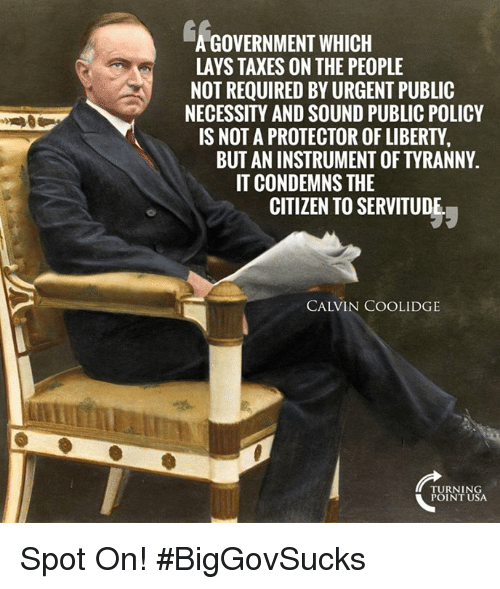 Lay's, Memes, and Taxes: GOVERNMENT WHICH  LAYS TAXES ON THE PEOPLE  NOT REQUIRED BY URGENT PUBLIC  NECESSITY AND SOUND PUBLIC POLICY  IS NOT A PROTECTOR OF LIBERTY  BUT AN INSTRUMENT OF TYRANNY.  IT CONDEMNS THE  CITIZEN TO SERVITUDE  CALVIN COOLIDGE  TURNING  POINT USA Spot On! #BigGovSucks
