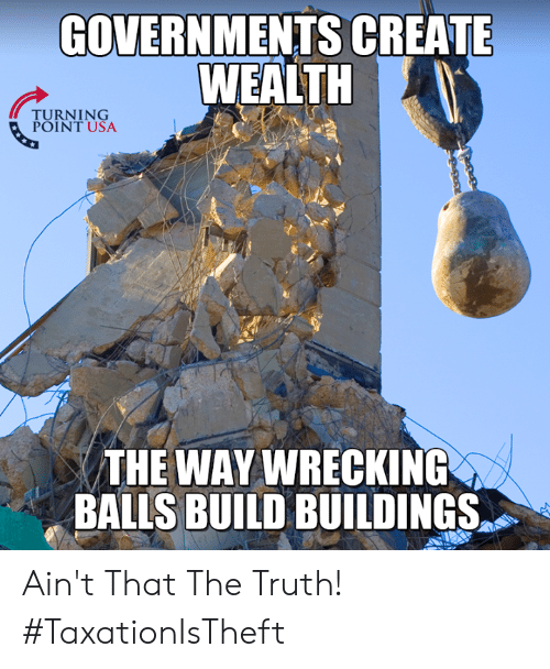 Memes, Truth, and 🤖: GOVERNMENTS CREATE  WEALTH  TURNTUSA  POINT USA  THE WAY WRECKING  THE WAY  BALLS BUILD BUILDINGS Ain't That The Truth! #TaxationIsTheft