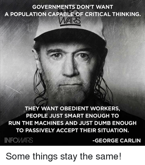 Dumb, George Carlin, and Memes: GOVERNMENTS DON'T WANT  A POPULATION CAPABLE OF CRITICAL THINKING.  AI  THEY WANT OBEDIENT WORKERS,  PEOPLE JUST SMART ENOUGH TO  RUN THE MACHINES AND JUST DUMB ENOUGHH  TO PASSIVELY ACCEPT THEIR SITUATION.  INFOWARS  -GEORGE CARLIN Some things stay the same!