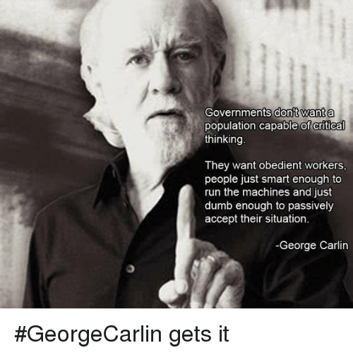Dumb, George Carlin, and Memes: Governments dont want a  population capable of critical  thinking  They want obedient workers,  people just smart enough to  run the machines and just  dumb enough to passively  accept their situation.  -George Carlin #GeorgeCarlin gets it