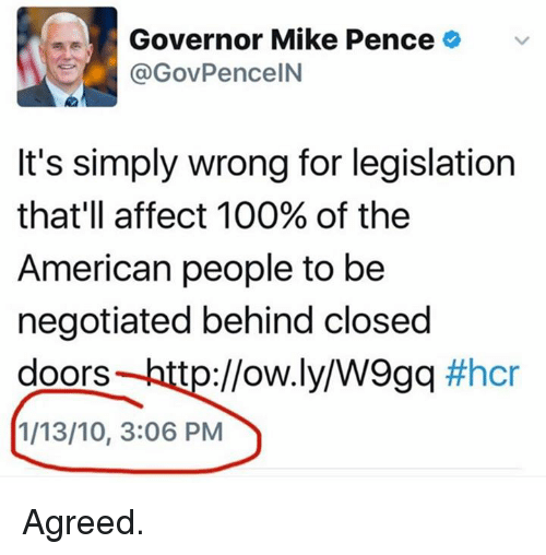 Anaconda, Memes, and Affect: Governor Mike Pence  (a GovPenceIN  It's simply wrong for legislation  that'll affect 100% of the  American people to be  negotiated behind closed  doors tp://ow.ly/W9gq  #hcr  1/13/10, 3:06 PM Agreed.