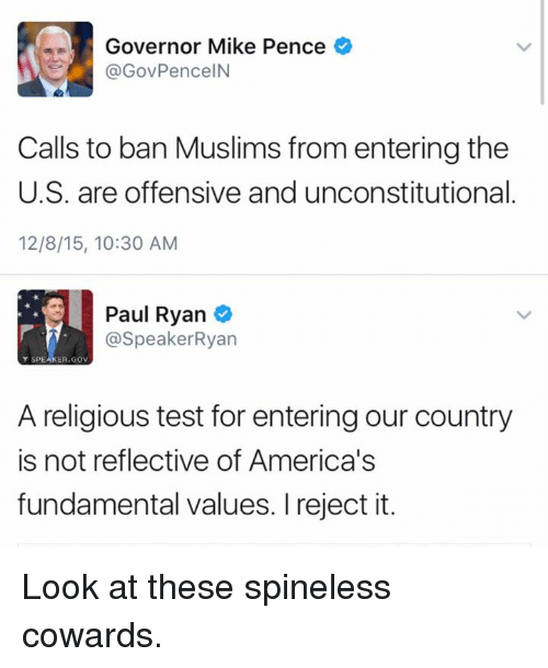 Memes, Paul Ryan, and 🤖: Governor Mike Pence  GovPenceIN  Calls to ban Muslims from entering the  U.S. are offensive and unconstitutional  12/8/15, 10:30 AM  Paul Ryan  @Speaker Ryan  Y SPE  ER.GOV  A religious test for enteringour country  is not reflective of America's  fundamental values. I reject it. Look at these spineless cowards.