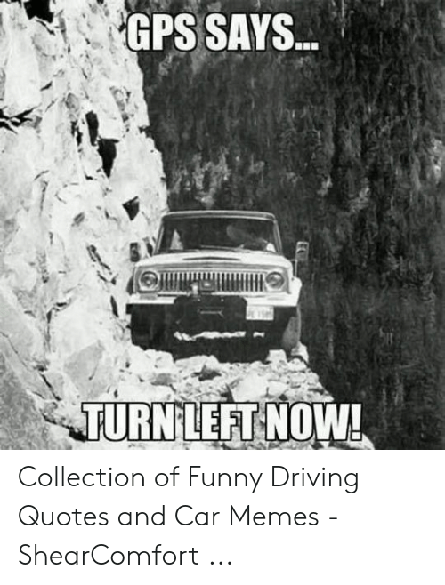 GPS SAYS TURNLEFT NOW! Collection of Funny Driving Quotes ...