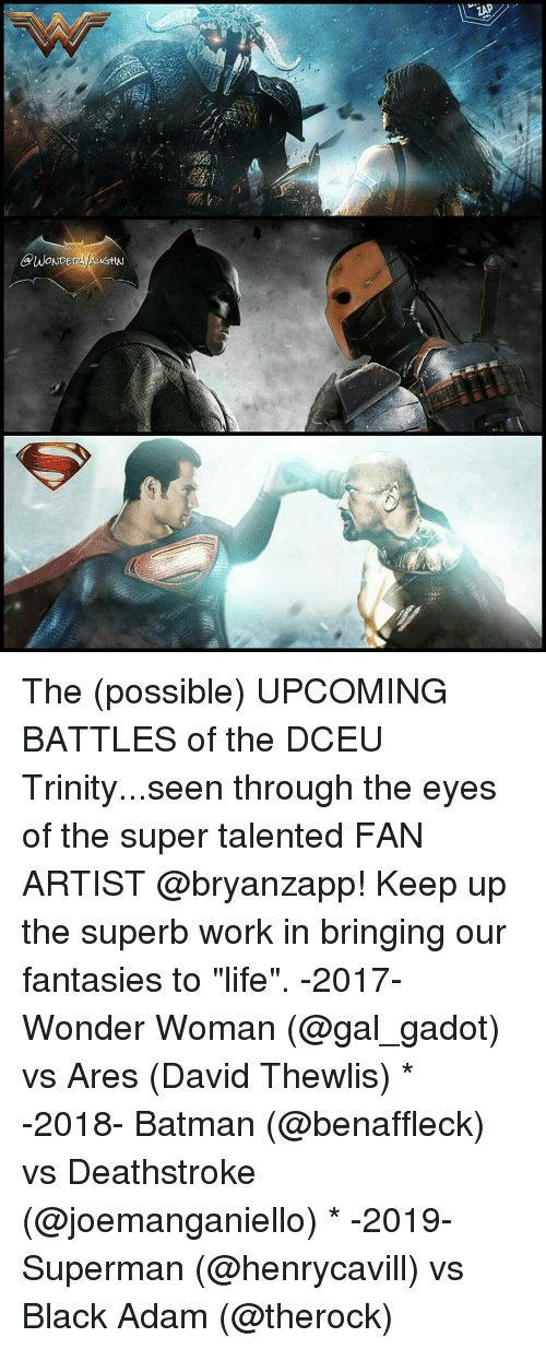 "Batman, Life, and Memes: GPWONDE  ZAP The (possible) UPCOMING BATTLES of the DCEU Trinity...seen through the eyes of the super talented FAN ARTIST @bryanzapp! Keep up the superb work in bringing our fantasies to ""life"". -2017- Wonder Woman (@gal_gadot) vs Ares (David Thewlis) * -2018- Batman (@benaffleck) vs Deathstroke (@joemanganiello) * -2019- Superman (@henrycavill) vs Black Adam (@therock)"