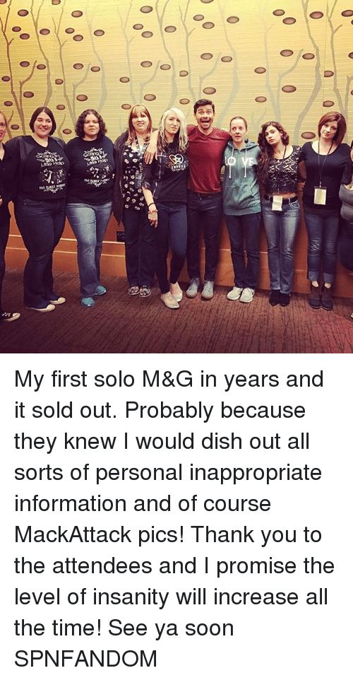 Memes, Soon..., and Thank You: gr  00 0 0  000 0 0  Op.D  er  0 My first solo M&G in years and it sold out. Probably because they knew I would dish out all sorts of personal inappropriate information and of course MackAttack pics! Thank you to the attendees and I promise the level of insanity will increase all the time! See ya soon SPNFANDOM