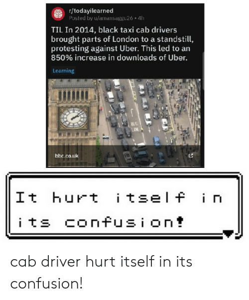 Uber, Black, and London: gr/todayilearned  Posted by u/amansaggu26 4h  TIL In 2014, black taxi cab drivers  brought parts of London to a standstill,  protesting against Uber. This led to an  850% increase in downloads of Uber.  Learning  BUS  AN  bbc.co.uk  itself in  It hurt  its confusion! cab driver hurt itself in its confusion!