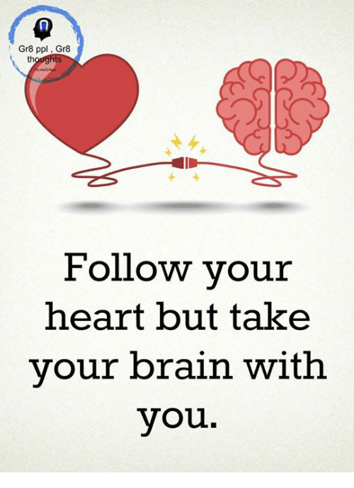 Gr8 Ppl Gr8 Th Follow Your Heart But Take Your Brain With You Meme