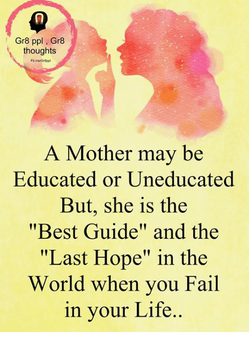 "Fail, Life, and Memes: Gr8 ppl Gr8  thoughts  A Mother may be  Educated or Uneducated  But, she is the  ""Best Guide"" and the  ""Last Hope"" in the  World when you Fail  in your Life"