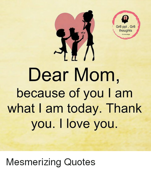 Mesmerizing Quotes For Fun: Gr8 Ppl Gr8 Thoughts Dear Mom Because Of You L Am What Am