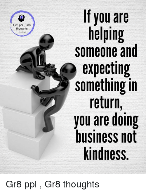 Memes, Business, and Kindness: Gr8 ppl Gr8  thoughts  If you are  helping  someone and  expecting  something in  return  you are doing  business not  kindness. Gr8 ppl , Gr8 thoughts
