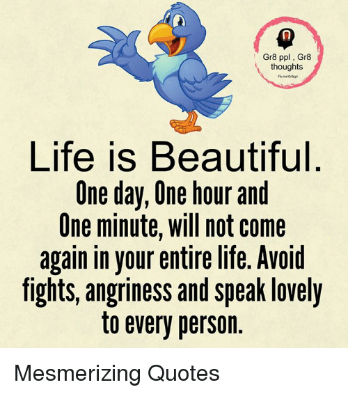 Memes, 🤖, and One Day: Gr8 ppl, Gr8  thoughts  Life is Beautiful  One day, One hour and  One minute, will not come  again in your entire life. Avoid  fights, angriness and speak lovely  to every person Mesmerizing Quotes