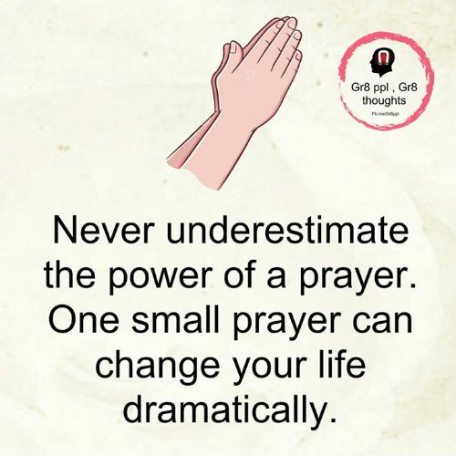 Life, Memes, and Power: Gr8 ppl Gr8  thoughts  Never underestimate  the power of a prayer.  One small prayer can  change your life  dramatically