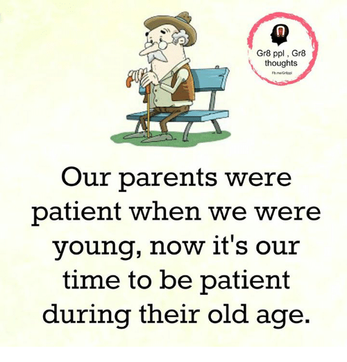 Gr8 Ppl Gr8 Thoughts Our Parents Were Patient When We Were Young Now