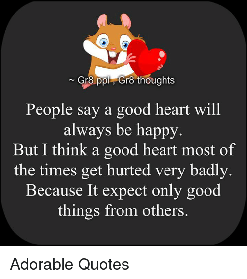 Memes, Good, And Happy: Gr8 Ppl Gr8 Thoughts People Say A Good Heart