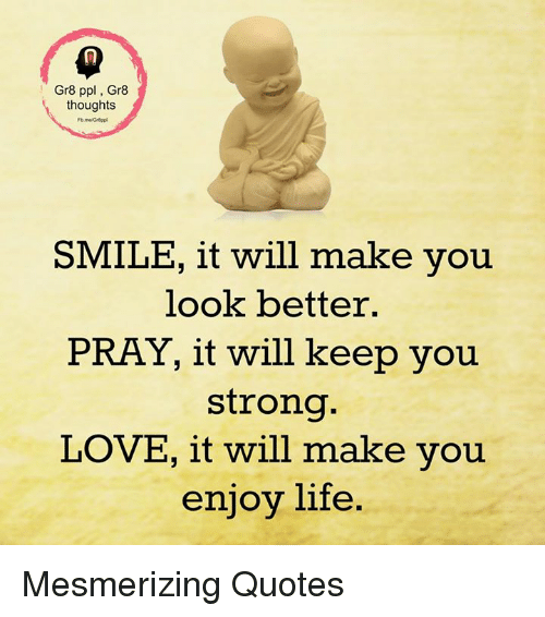Friends Make Life Better Quotes: Gr8 Ppl Gr8 Thoughts SMILE It Will Make You Look Better