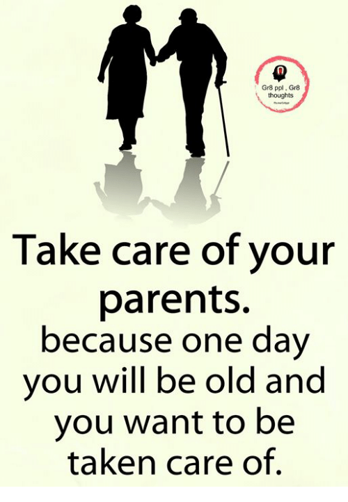 Gr8 Ppl Gr8 Thoughts Take Care Of Your Parents Because One Dav You