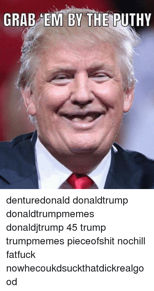 Funny, Trump, and Donaldtrump: GRAB EM BY THE PUTHY denturedonald donaldtrump donaldtrumpmemes donaldjtrump 45 trump trumpmemes pieceofshit nochill fatfuck nowhecoukdsuckthatdickrealgood