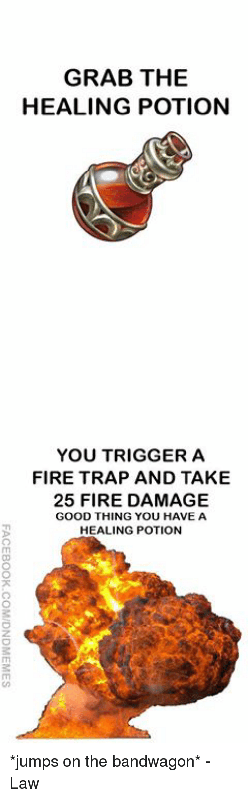 Fire, Trap, and Good: GRAB THE  HEALING POTION  YOU TRIGGER A  FIRE TRAP AND TAKE  25 FIRE DAMAGE  GOOD THING YOU HAVE A  HEALING POTION *jumps on the bandwagon*  -Law