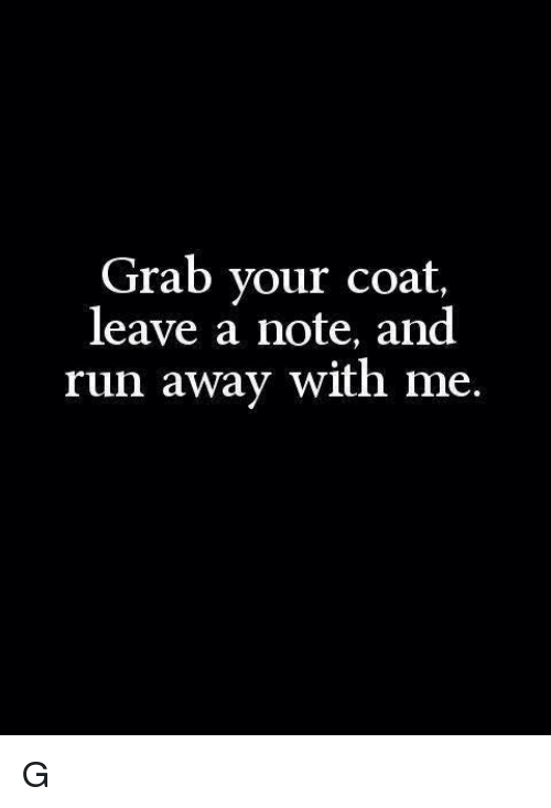 grab your coat leave a note and run away with 4995432 grab your coat leave a note and run away with me g meme on me me