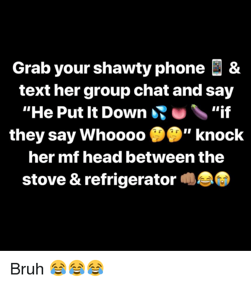 """Bruh, Group Chat, and Head: Grab your shawty phone &  text her group chat and say  """"He Put It Down""""if  they say Whoooo """" knock  her mf head between the  stove & refrigerator Bruh 😂😂😂"""
