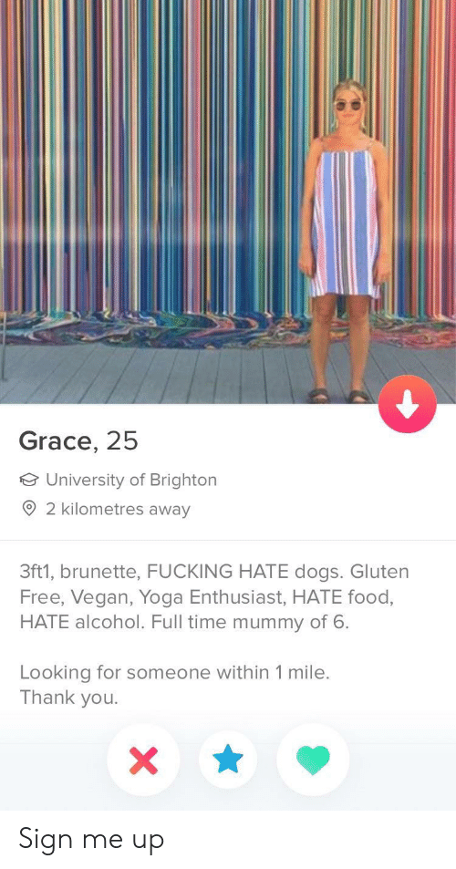 Dogs, Food, and Fucking: Grace, 25  University of Brighton  2 kilometres away  3ft1, brunette, FUCKING HATE dogs. Gluten  Free, Vegan, Yoga Enthusiast, HATE food,  HATE alcohol. Full time mummy of 6.  Looking for someone within 1 mile.  Thank you Sign me up