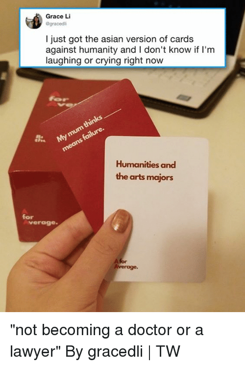 """Asian, Cards Against Humanity, and Crying: Grace Li  @gracedli  I just got the asian version of cards  against humanity and I don't know if I'm  laughing or crying right now  Humanities and  the arts majors  for  verag0  A for """"not becoming a doctor or a lawyer""""  By gracedli 