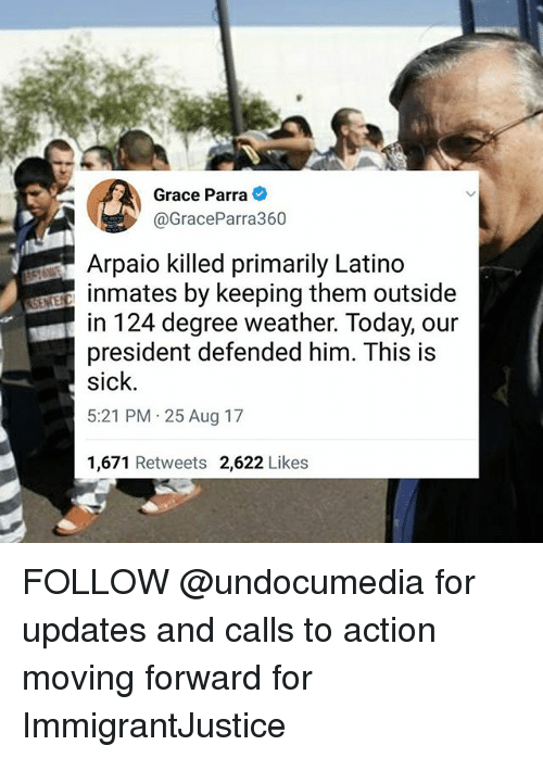 Latinos, Memes, and Today: Grace Parra  @GraceParra360  Arpaio killed primarily Latino  inmates by keeping them outside  in 124 degree weather. Today, our  president defended him. This is  sick  5:21 PM 25 Aug 17  1,671 Retweets 2,622 Likes FOLLOW @undocumedia for updates and calls to action moving forward for ImmigrantJustice