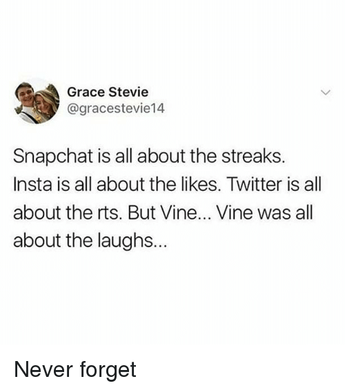 Memes, Snapchat, and Twitter: Grace Stevie  @gracestevie14  Snapchat is all about the streaks  Insta is all about the likes. Twitter is all  about the rts. But Vine... Vine was all  about the laughs.. Never forget