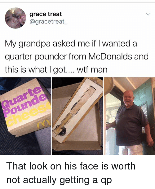 McDonalds, Memes, and Wtf: grace treat  @gracetreat  My grandpa asked me if I wanted a  quarter pounder from McDonalds and  this is what I got.... wtf man  Pounde  chees That look on his face is worth not actually getting a qp