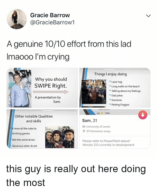 Crying, Dad, and Drinking: Gracie Barrow  @GracieBarrow1  A genuine 10/10 effort from this lad  Imaooo l'm crying  Things I enjoy doing  Why you should  Laser tag  Long walks on the beach  Talking about my feelings  Dad jokes  . Dominos  Petting Doggos  SWIPE Right.  A presentation by  Sam  Other notable Qualities  and skills  Sam, 21  University of Leeds  37 kilometres away  nows all the rules to  drinking games  Not the worst at sex  Generous when drunk  Please refer to PowerPoint above  Version 2.0 currently in development this guy is really out here doing the most