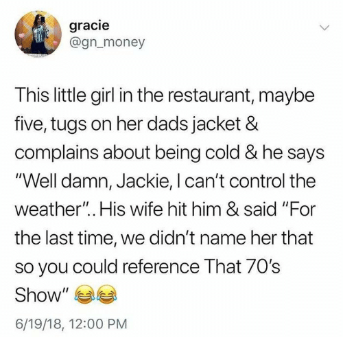 """Money, Control, and Girl: gracie  @gn_money  This little girl in the restaurant, maybe  five, tugs on her dads jacket &  complains about being cold & he says  """"Well damn, Jackie, I can't control the  weather"""".. His wife hit him & said """"For  the last time, we didn't name her that  so you could reference That 70s  Show  6/19/18, 12:00 PM"""