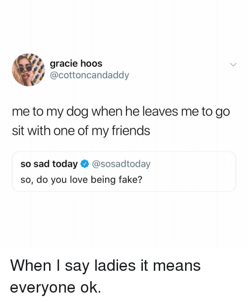 Fake, Friends, and Love: gracie hoos  @cottoncandaddy  me to my dog when he leaves me to go  sit with one of my friends  so sad today@sosadtoday  so, do you love being fake? When I say ladies it means everyone ok.